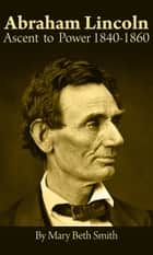Abraham Lincoln: Ascent to Power 1840-1860 ebook by Mary Beth Smith