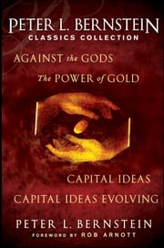 Peter L. Bernstein Classics Collection - Capital Ideas, Against the Gods, The Power of Gold and Capital Ideas Evolving ebook by Peter L. Bernstein