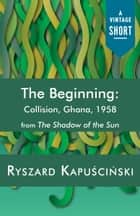 The Beginning - Collision, Ghana, 1958 ebook by Ryszard Kapuscinski