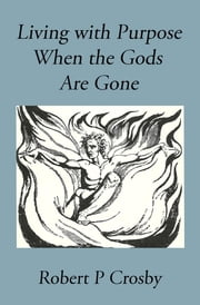 Living with Purpose When the Gods Are Gone ebook by Crosby P Robert