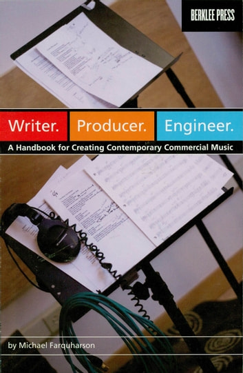 Writer. Producer. Engineer. - A Handbook for Creating Contemporary Commercial Music ebook by Michael Farquharson