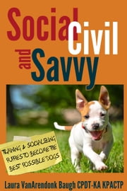 Social, Civil, and Savvy: Training and Socializing Puppies to Become the Best Possible Dogs ebook by Laura VanArendonk Baugh