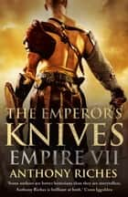 The Emperor's Knives: Empire VII 電子書籍 by Anthony Riches