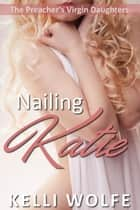Nailing Katie - The Preacher's Virgin Daughters, #6 ebook by Kelli Wolfe