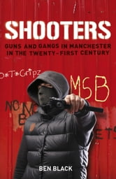 Shooters - Guns and Gangs in Manchester in the Twenty-first Century ebook by Ben Black