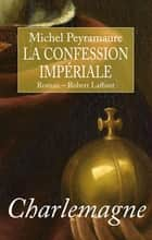 Charlemagne - La confession impériale ebook by Michel PEYRAMAURE