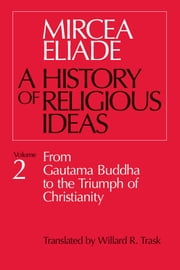 History of Religious Ideas, Volume 2 - From Gautama Buddha to the Triumph of Christianity ebook by Mircea Eliade,Willard R. Trask