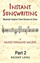 Instant Songwriting: Musical Improv from Dunce to Diva Part 2 (Decent Level) ebook by Nancy Howland Walker