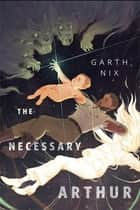 The Necessary Arthur - A Tor.com Original ebook by Garth Nix