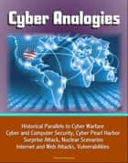 Cyber Analogies: Historical Parallels to Cyber Warfare, Cyber and Computer Security, Cyber Pearl Harbor Surprise Attack, Nuclear Scenarios, Internet and Web Attacks, Vulnerabilities ebook by Progressive Management