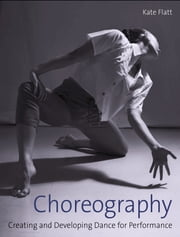 Choreography - Creating and Developing Dance for Performance ebook by Kate Flatt