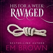 Ravaged - His For A Week Book 2 audiobook by Em Brown