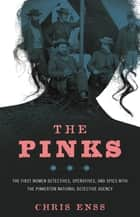 The Pinks - The First Women Detectives, Operatives, and Spies with the Pinkerton National Detective Agency ebook by