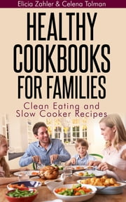 Healthy Cookbooks For Families: Clean Eating and Slow Cooker Recipes ebook by Elicia Zahler,Celena Tolman