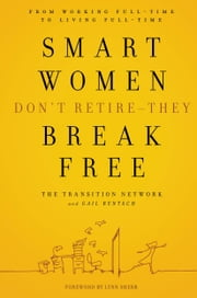Smart Women Don't Retire -- They Break Free - From Working Full-Time to Living Full-Time ebook by The Transition Network,Gail Rentsch