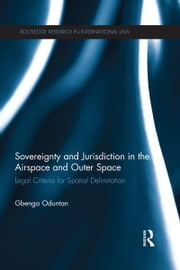 Sovereignty and Jurisdiction in Airspace and Outer Space - Legal Criteria for Spatial Delimitation ebook by Gbenga Oduntan