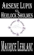 Arsene Lupin vs Herlock Sholmes ebook by Maurice LeBlanc