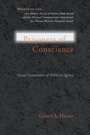 Prisoners of Conscience - Moral Vernaculars of Political Agency ebook by Gerard A. Hauser,Thomas W. Benson