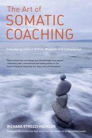 The Art of Somatic Coaching - Embodying Skillful Action, Wisdom, and Compassion ebook by Richard Strozzi-Heckler