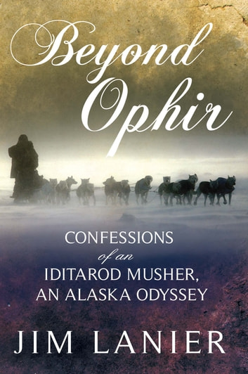 Beyond Ophir - Confessions of an Iditarod Musher, An Alaska Odyssey ebook by Jim Lanier