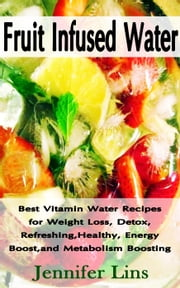 Fruit Infused Water: Best Vitamin Water Recipes for Weight Loss, Detox, Refreshing, Healthy, Energy Boost, and Metabolism Boosting ebook by Kobo.Web.Store.Products.Fields.ContributorFieldViewModel