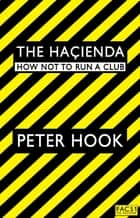 The Hacienda - How Not to Run a Club ebook by Peter Hook