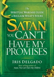 Satan, You Can't Have My Promises - The Spiritual Warfare Guide to Reclaim What's Yours ebook by Iris Delgado