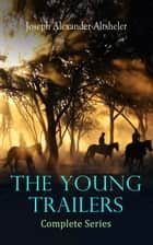 The Young Trailers - Complete Series eBook by Joseph Alexander Altsheler, D. C. Hutchison