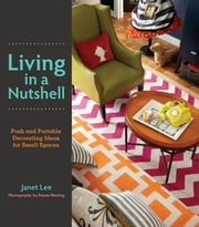 Living in a Nutshell - Posh and Portable Decorating Ideas for Small Spaces ebook by Janet Lee