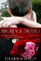 Before You Say I Do Again - A Buyer's Beware Guide to Remarriage ebook by Benjamin H. Berkley