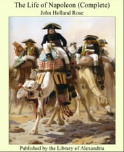 The Life of Napoleon (Complete) ebook by John Holland Rose