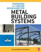 Foundation and Anchor Design Guide for Metal Building Systems ebook by Alexander Newman