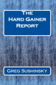 The Hard Gainer Report ebook by Greg Sushinsky