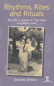 Rhythms, Rites and Rituals - My Life in Japan in Two-step and Waltz-time ebook by Dorothy Britton