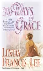The Ways of Grace - A Novel ebook by Linda Francis Lee