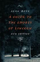 A Guide to the Ghosts of Lincoln eBook by Alan Boye