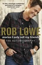 Stories I Only Tell My Friends ebook by Rob Lowe