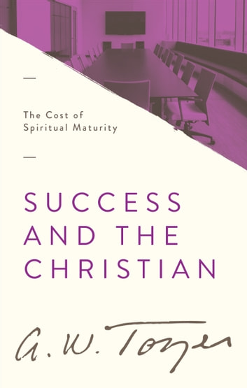 Success and the Christian - The Cost of Spiritual Maturity ebook by A. W. Tozer