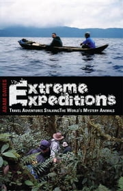Extreme Expeditions: Travel Adventures Stalking the World's Mystery Animals ebook by Adam Davies