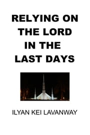 Relying on The Lord in the Last Days ebook by Ilyan Kei Lavanway