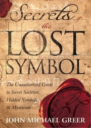 Secrets of the Lost Symbol: The Unauthorized Guide to Secret Societies, Hidden Symbols & Mysticism ebook by John Michael Greer