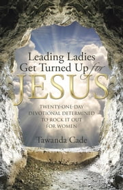 Leading Ladies Get Turned up for Jesus - Twenty-One-Day Devotional Determined to Rock It out for Women ebook by Tawanda Cade