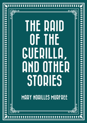 The Raid of The Guerilla, and Other Stories ebook by Mary Noailles Murfree