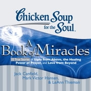 Chicken Soup for the Soul: A Book of Miracles - 32 True Stories of Signs from Above, the Healing Power of Prayer, and Love from Beyond audiobook by Jack Canfield, Mark Victor Hansen, LeAnn Thieman