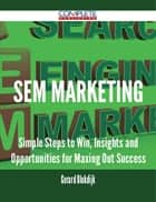 SEM Marketing - Simple Steps to Win, Insights and Opportunities for Maxing Out Success ebook by Gerard Blokdijk