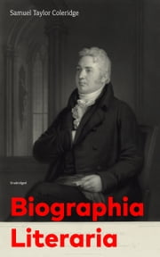 Biographia Literaria (Unabridged): Important autobiographical work and influential piece of literary introspection by an English poet and philosopher, author of The Rime of The Ancient Mariner, Christabel, Lyrical Ballads ebook by Samuel  Taylor  Coleridge