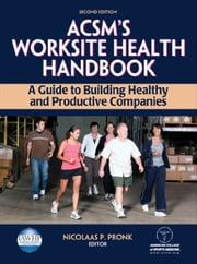 ACSM's Worksite Health Handbook-2nd Edition - A Guide to Building Healthy and Productive Companies ebook by American College of Sports Medicine