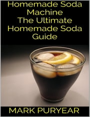 Homemade Soda Machine: The Ultimate Homemade Soda Guide ebook by Mark Puryear