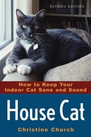House Cat: How to Keep Your Indoor Cat Sane and Sound ebook by Church, Christine
