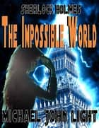Sherlock Homes The Impossible World - Sherlock Holmes, #22 ebook by Michael John Light
